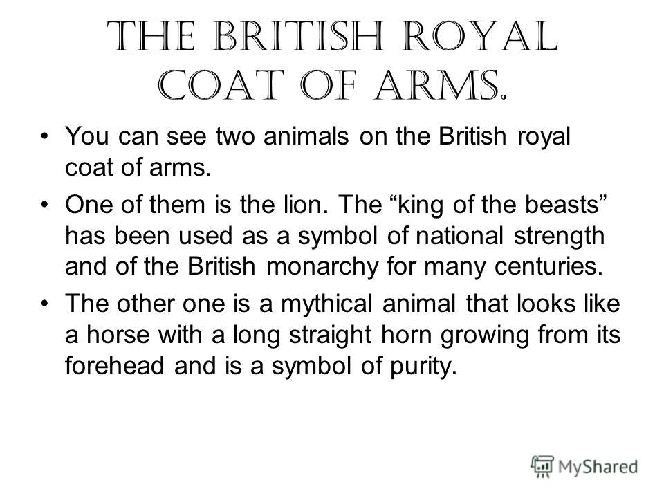 You can see two animals on the British royal coat of arms. One of them is the lion. The king of the beasts has been used as a symbol of national strength and of the British monarchy for many centuries. The other one is a mythical animal that looks li