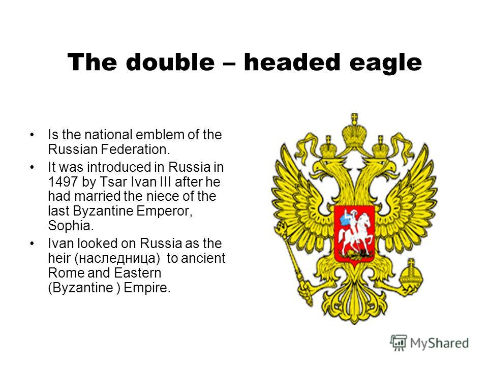 The double – headed eagle Is the national emblem of the Russian Federation. It was introduced in Russia in 1497 by Tsar Ivan III after he had married the niece of the last Byzantine Emperor, Sophia. Ivan looked on Russia as the heir (наследница) to a