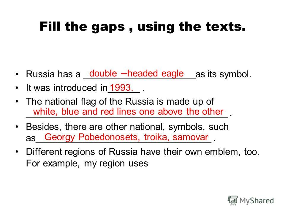 Fill the gaps, using the texts. Russia has a _____________________as its symbol. It was introduced in______. The national flag of the Russia is made up of ______________________________________. Besides, there are other national, symbols, such as____