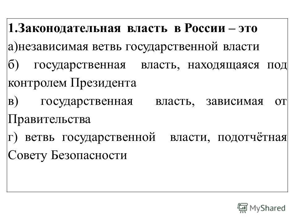 1.Законодательная власть в России – это а)независимая ветвь государственной власти б) государственная власть, находящаяся под контролем Президента в) государственная власть, зависимая от Правительства г) ветвь государственной власти, подотчётная Сове