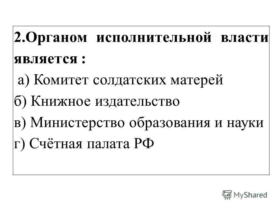 2.Органом исполнительной власти является : а) Комитет солдатских матерей б) Книжное издательство в) Министерство образования и науки г) Счётная палата РФ