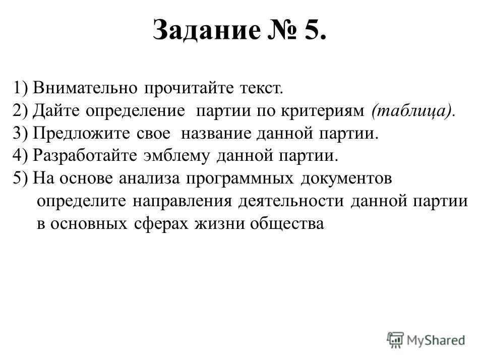 Задание 5. 1) Внимательно прочитайте текст. 2) Дайте определение партии по критериям (таблица). 3) Предложите свое название данной партии. 4) Разработайте эмблему данной партии. 5) На основе анализа программных документов определите направления деяте