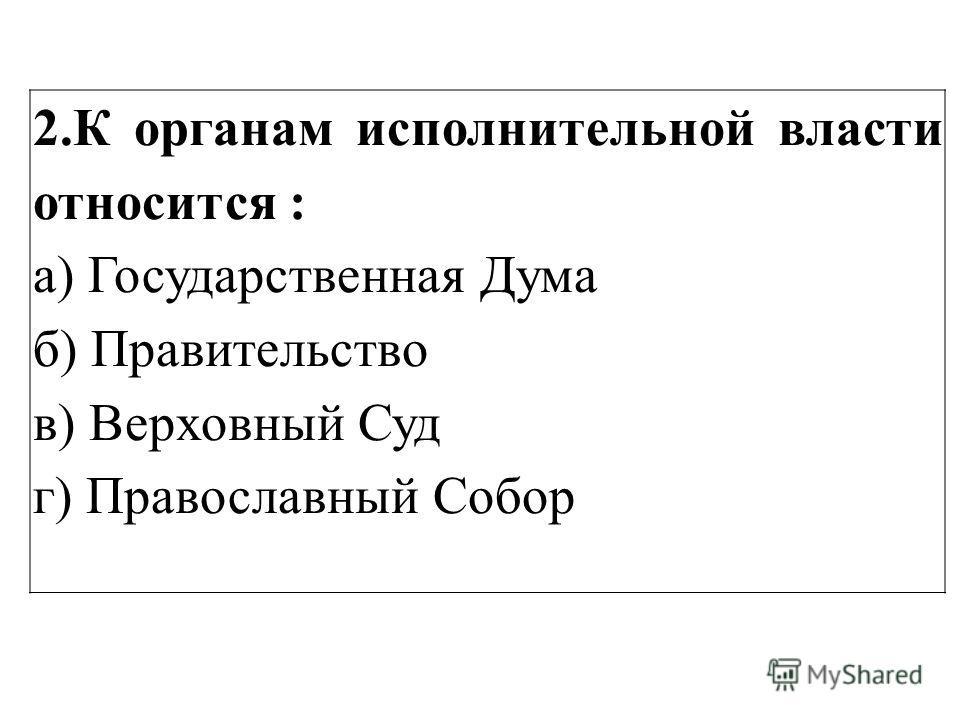 2.К органам исполнительной власти относится : а) Государственная Дума б) Правительство в) Верховный Суд г) Православный Собор