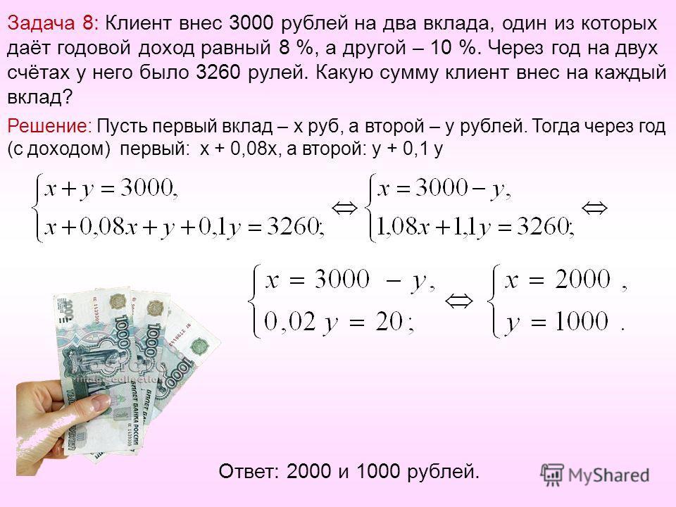 Задача 8: Клиент внес 3000 рублей на два вклада, один из которых даёт годовой доход равный 8 %, а другой – 10 %. Через год на двух счётах у него было 3260 рулей. Какую сумму клиент внес на каждый вклад? Решение: Пусть первый вклад – х руб, а второй –
