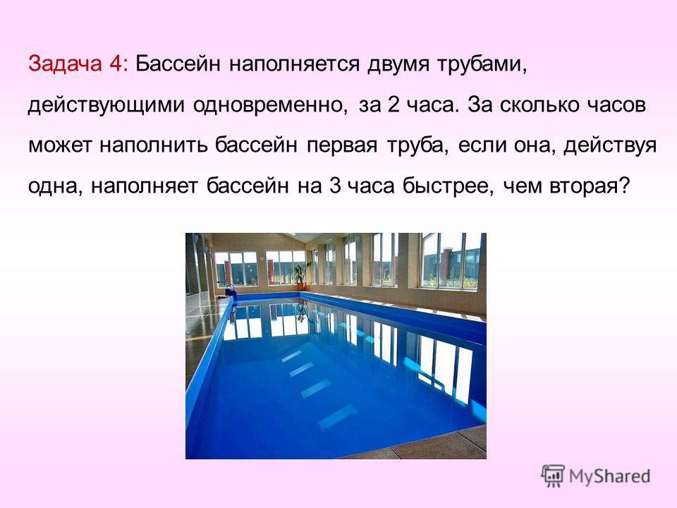 Задача 4: Бассейн наполняется двумя трубами, действующими одновременно, за 2 часа. За сколько часов может наполнить бассейн первая труба, если она, действуя одна, наполняет бассейн на 3 часа быстрее, чем вторая?