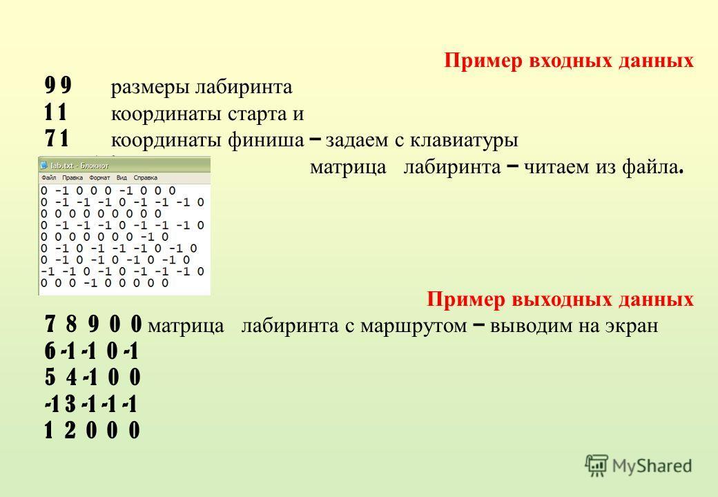 Пример входных данных 9 9 размеры лабиринта 1 1 координаты старта и 7 1 координаты финиша – задаем с клавиатуры матрица лабиринта – читаем из файла. Пример выходных данных 7 8 9 0 0 матрица лабиринта с маршрутом – выводим на экран 6 -1 -1 0 -1 5 4 -1