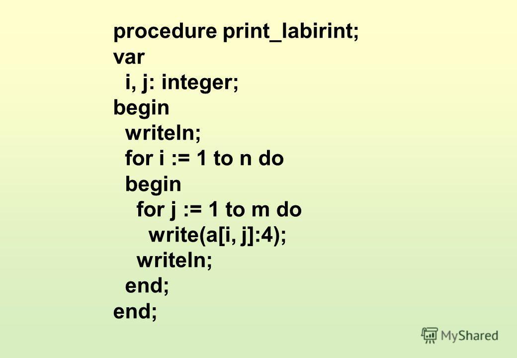 procedure print_labirint; var i, j: integer; begin writeln; for i := 1 to n do begin for j := 1 to m do write(a[i, j]:4); writeln; end;