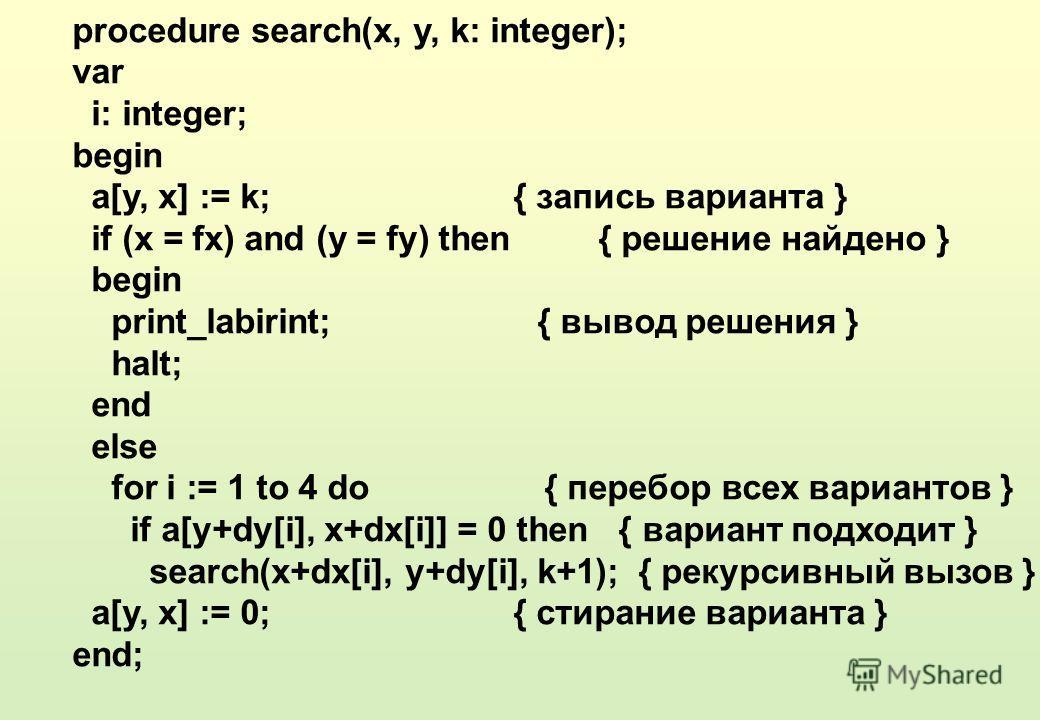 procedure search(x, y, k: integer); var i: integer; begin a[y, x] := k; { запись варианта } if (x = fx) and (y = fy) then { решение найдено } begin print_labirint; { вывод решения } halt; end else for i := 1 to 4 do { перебор всех вариантов } if a[y+