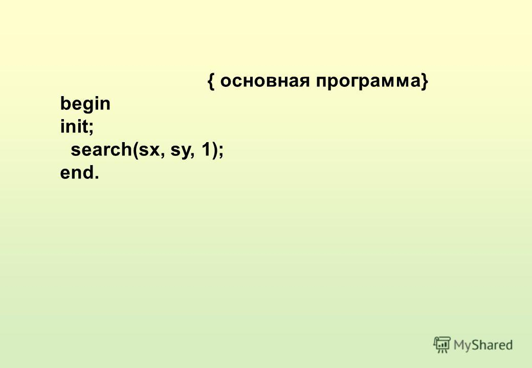 { основная программа} begin init; search(sx, sy, 1); end.