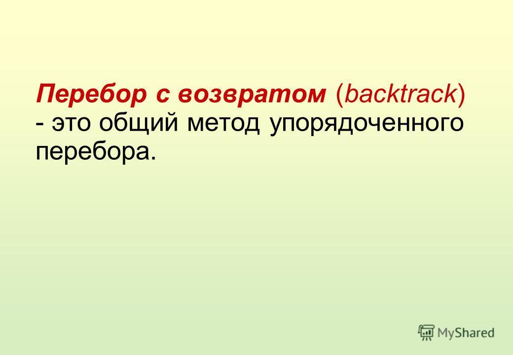 Перебор с возвратом (backtrack) - это общий метод упорядоченного перебора.