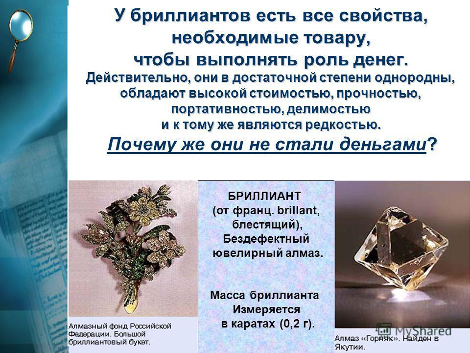 У бриллиантов есть все свойства, необходимые товару, чтобы выполнять роль денег. Действительно, они в достаточной степени однородны, обладают высокой стоимостью, прочностью, портативностью, делимостью и к тому же являются редкостью. ? У бриллиантов е