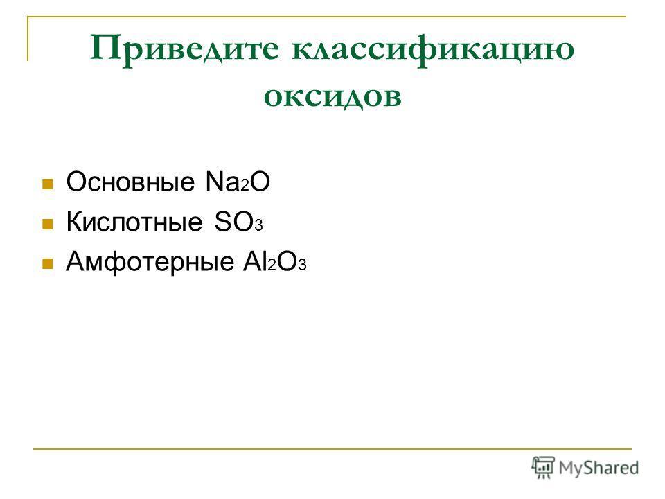 Приведите классификацию оксидов Основные Na 2 O Кислотные SO 3 Амфотерные Al 2 O 3
