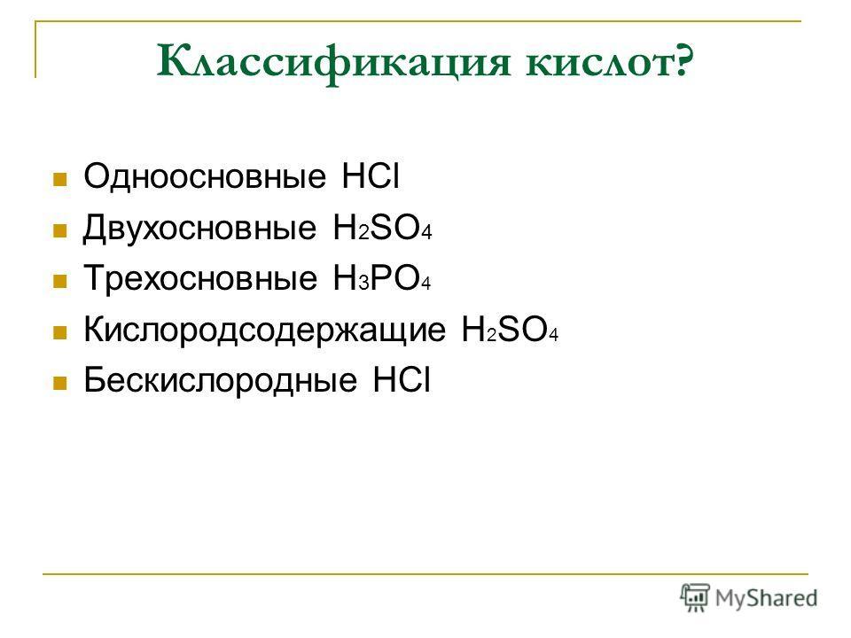 Классификация кислот? Одноосновные HCl Двухосновные H 2 SO 4 Трехосновные H 3 PO 4 Кислородсодержащие H 2 SO 4 Бескислородные HCl