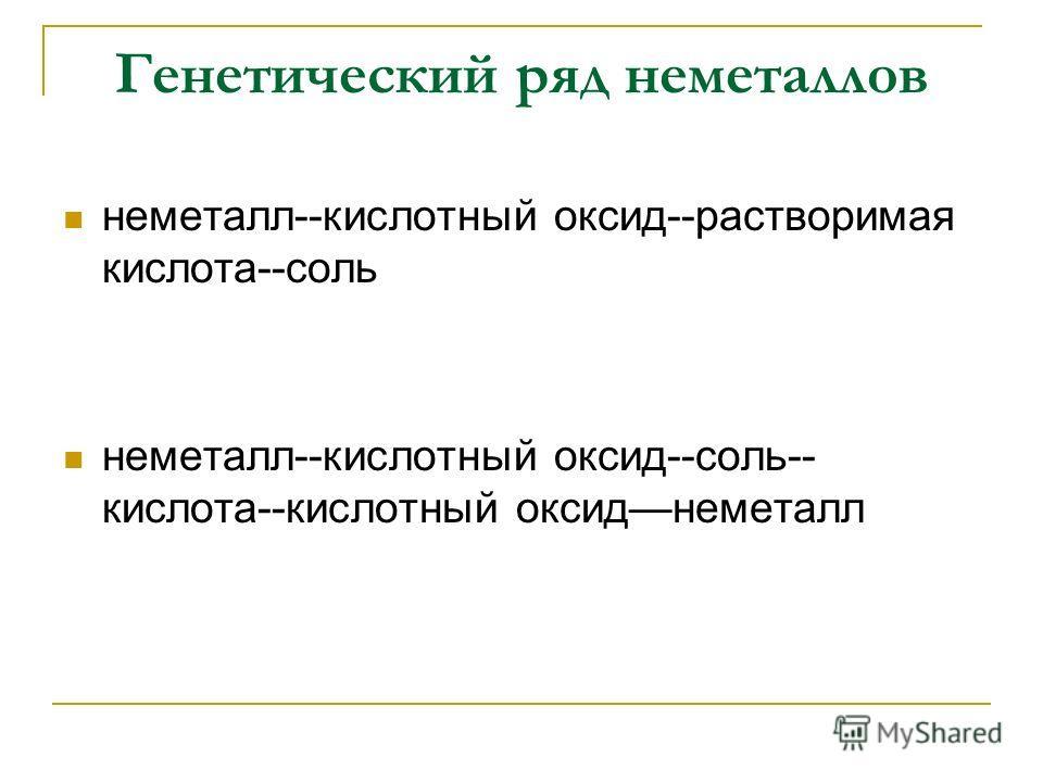 Генетический ряд неметаллов неметалл--кислотный оксид--растворимая кислота--соль неметалл--кислотный оксид--соль-- кислота--кислотный оксиднеметалл