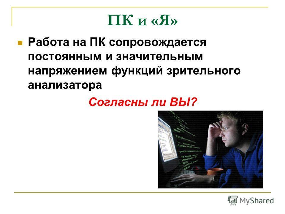 ПК и «Я» Работа на ПК сопровождается постоянным и значительным напряжением функций зрительного анализатора Согласны ли ВЫ?
