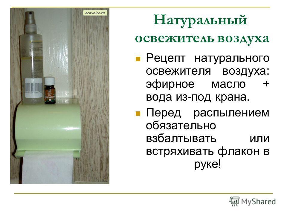 Натуральный освежитель воздуха Рецепт натурального освежителя воздуха: эфирное масло + вода из-под крана. Перед распылением обязательно взбалтывать или встряхивать флакон в руке!