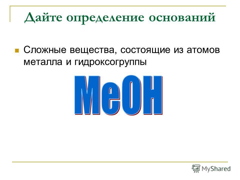 Дайте определение оснований Сложные вещества, состоящие из атомов металла и гидроксогруппы