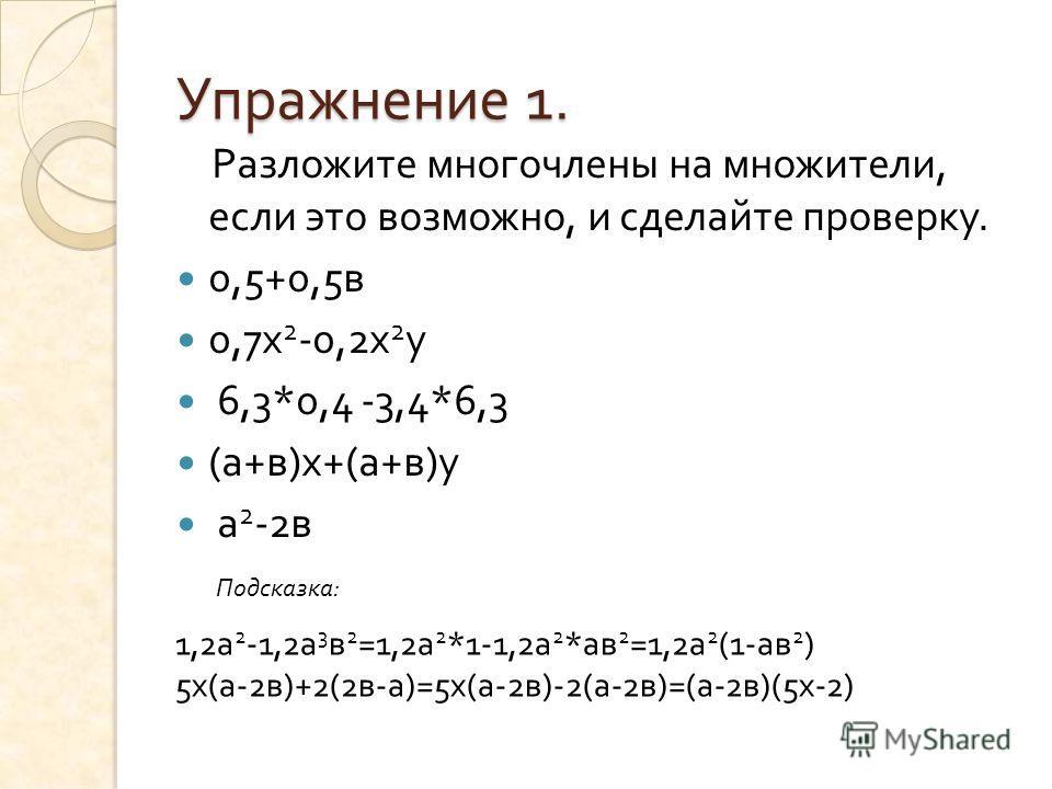 Упражнение 1. Разложите многочлены на множители, если это возможно, и сделайте проверку. 0,5+0,5 в 0,7 х 2 -0,2 х 2 у 6,3*0,4 -3,4*6,3 ( а + в ) х +( а + в ) у а 2 -2 в 1,2а 2 -1,2а 3 в 2 =1,2а 2 *1-1,2а 2 *ав 2 =1,2а 2 (1-ав 2 ) 5х(а-2в)+2(2в-а)=5х(