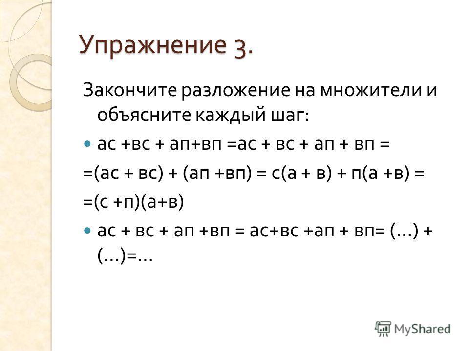 Упражнение 3. Закончите разложение на множители и объясните каждый шаг : ас + вс + ап + вп = ас + вс + ап + вп = =( ас + вс ) + ( ап + вп ) = с ( а + в ) + п ( а + в ) = =( с + п )( а + в ) ас + вс + ап + вп = ас + вс + ап + вп = (…) + (…)=…