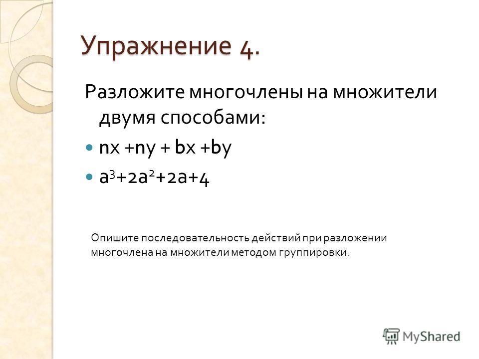 Упражнение 4. Разложите многочлены на множители двумя способами : n х +n у + b х +b у а 3 +2 а 2 +2 а +4 Опишите последовательность действий при разложении многочлена на множители методом группировки.