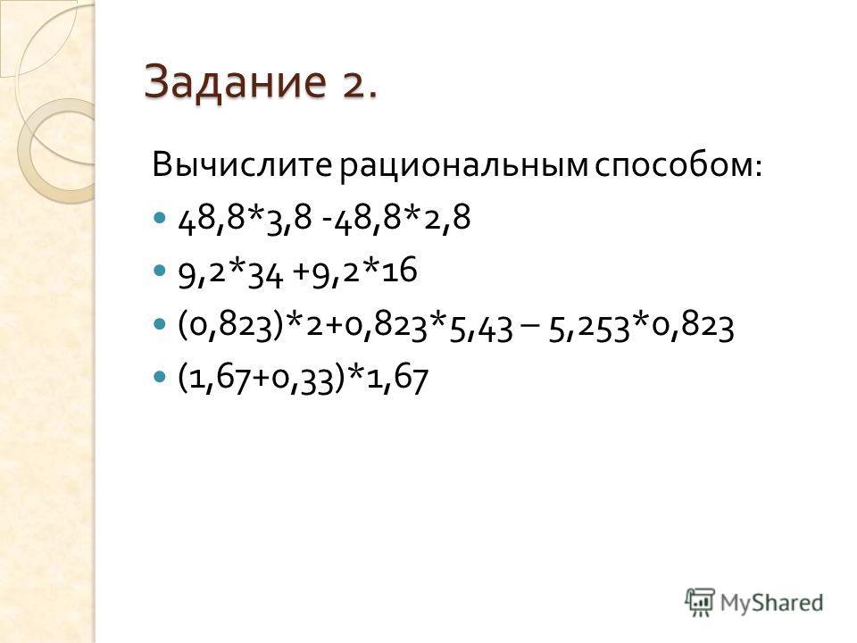 Задание 2. Вычислите рациональным способом : 48,8*3,8 -48,8*2,8 9,2*34 +9,2*16 (0,823)*2+0,823*5,43 – 5,253*0,823 (1,67+0,33)*1,67