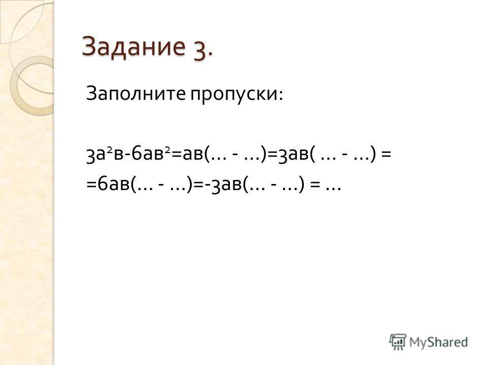 Задание 3. Заполните пропуски : 3 а 2 в -6 ав 2 = ав (… - …)=3 ав ( … - …) = =6 ав (… - …)=-3 ав (… - …) = …