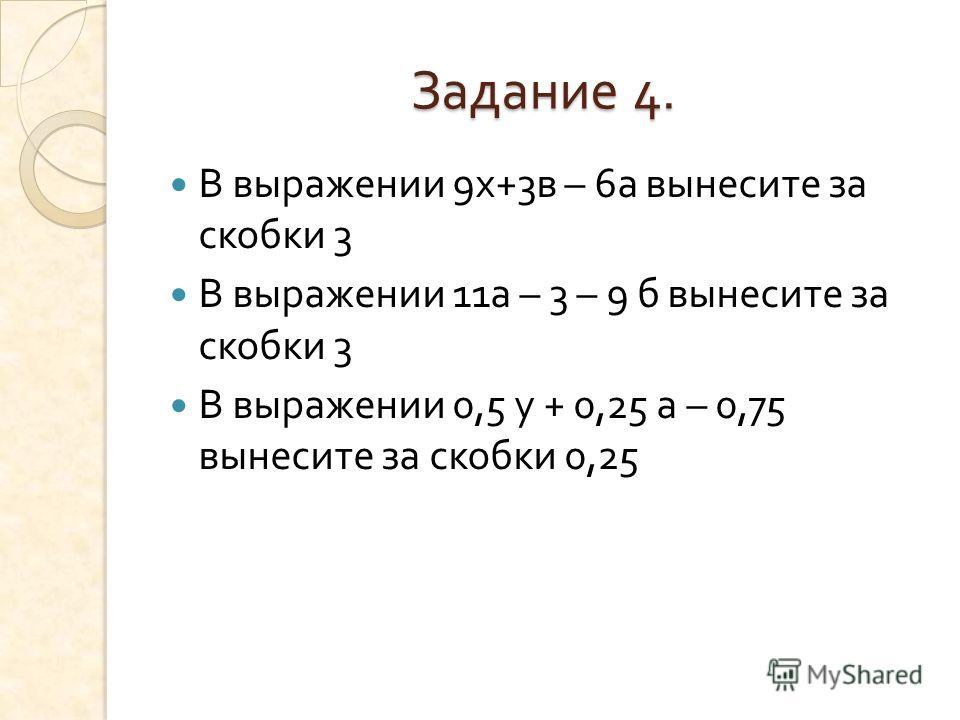 Задание 4. В выражении 9 х +3 в – 6 а вынесите за скобки 3 В выражении 11 а – 3 – 9 б вынесите за скобки 3 В выражении 0,5 у + 0,25 а – 0,75 вынесите за скобки 0,25