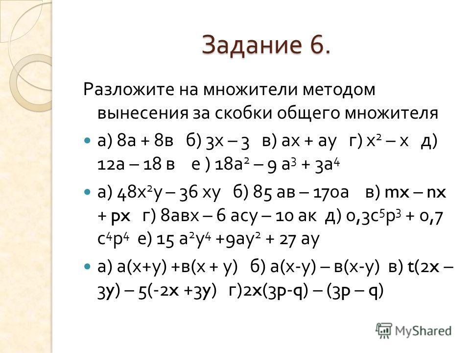 Задание 6. Разложите на множители методом вынесения за скобки общего множителя а ) 8 а + 8 в б ) 3 х – 3 в ) ах + ау г ) х 2 – х д ) 12 а – 18 в е ) 18 а 2 – 9 а 3 + 3 а 4 а ) 48 х 2 у – 36 ху б ) 85 ав – 170 а в ) mx – nx + px г ) 8 авх – 6 асу – 10