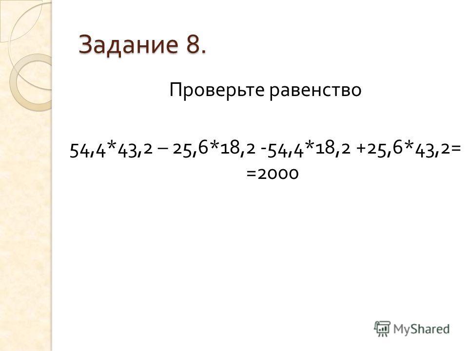 Задание 8. Проверьте равенство 54,4*43,2 – 25,6*18,2 -54,4*18,2 +25,6*43,2= =2000