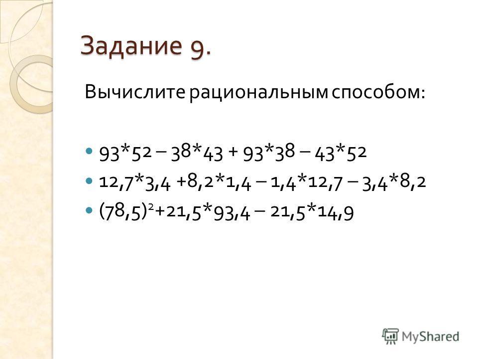 Задание 9. Вычислите рациональным способом : 93*52 – 38*43 + 93*38 – 43*52 12,7*3,4 +8,2*1,4 – 1,4*12,7 – 3,4*8,2 (78,5) 2 +21,5*93,4 – 21,5*14,9
