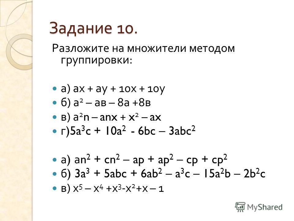 Задание 10. Разложите на множители методом группировки : а ) ах + ау + 10 х + 10 у б ) а 2 – ав – 8 а +8 в в ) а 2 n – anx + x 2 – ax г )5a 3 c + 10a 2 - 6bc – 3abc 2 а ) а n 2 + cn 2 – ap + ap 2 – cp + cp 2 б ) 3a 3 + 5abc + 6ab 2 – a 3 c – 15a 2 b