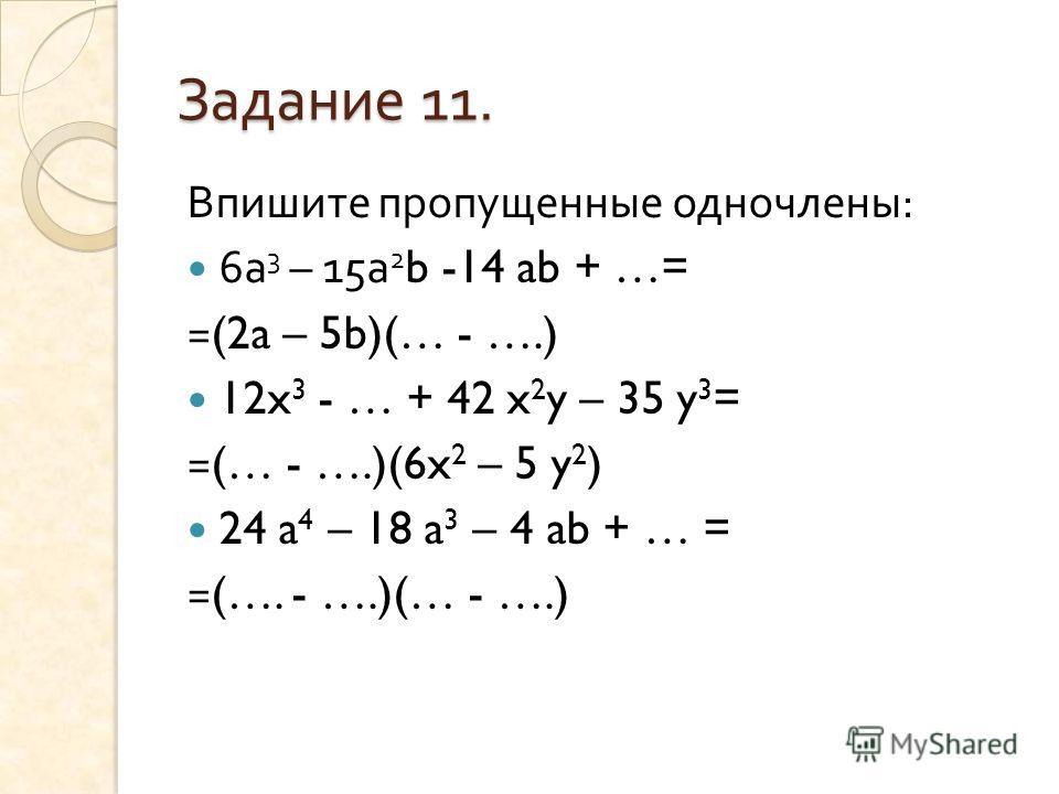 Задание 11. Впишите пропущенные одночлены : 6 а 3 – 15 а 2 b -14 ab + …= =(2a – 5b)(… - ….) 12x 3 - … + 42 x 2 y – 35 y 3 = =(… - ….)(6x 2 – 5 y 2 ) 24 a 4 – 18 a 3 – 4 ab + … = =(…. - ….)(… - ….)