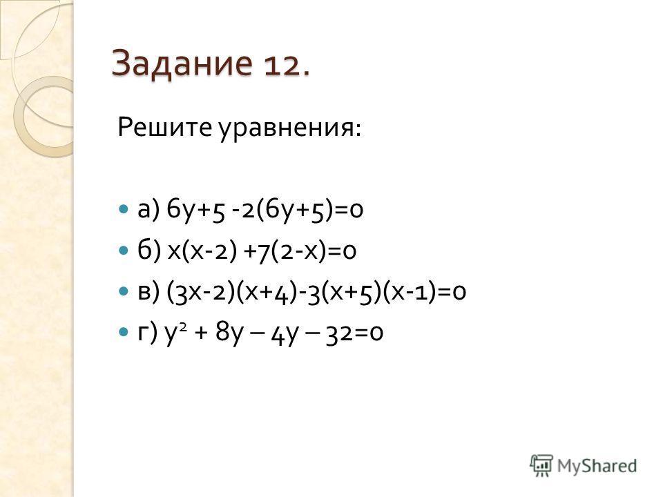 Задание 12. Решите уравнения : а ) 6 у +5 -2(6 у +5)=0 б ) х ( х -2) +7(2- х )=0 в ) (3 х -2)( х +4)-3( х +5)( х -1)=0 г ) у 2 + 8 у – 4 у – 32=0
