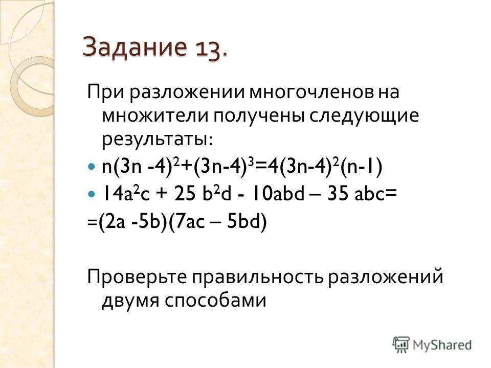 Задание 13. При разложении многочленов на множители получены следующие результаты : n(3n -4) 2 +(3n-4) 3 =4(3n-4) 2 (n-1) 14a 2 c + 25 b 2 d - 10abd – 35 abc= =(2a -5b)(7ac – 5bd) Проверьте правильность разложений двумя способами