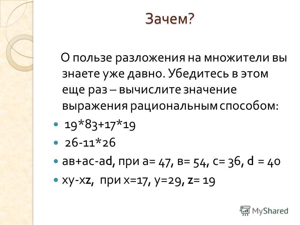 Зачем ? О пользе разложения на множители вы знаете уже давно. Убедитесь в этом еще раз – вычислите значение выражения рациональным способом : 19*83+17*19 26-11*26 ав + ас - а d, при а = 47, в = 54, с = 36, d = 40 ху - х z, при х =17, у =29, z= 19