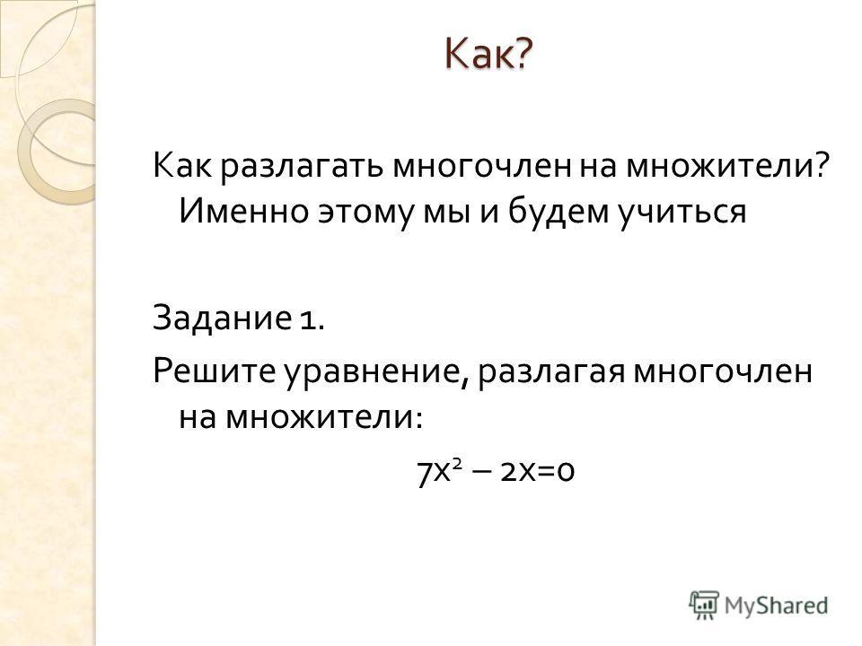 Как ? Как разлагать многочлен на множители ? Именно этому мы и будем учиться Задание 1. Решите уравнение, разлагая многочлен на множители : 7 х 2 – 2 х =0