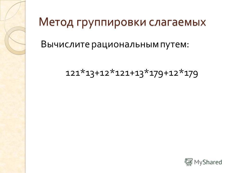 Метод группировки слагаемых Вычислите рациональным путем : 121*13+12*121+13*179+12*179