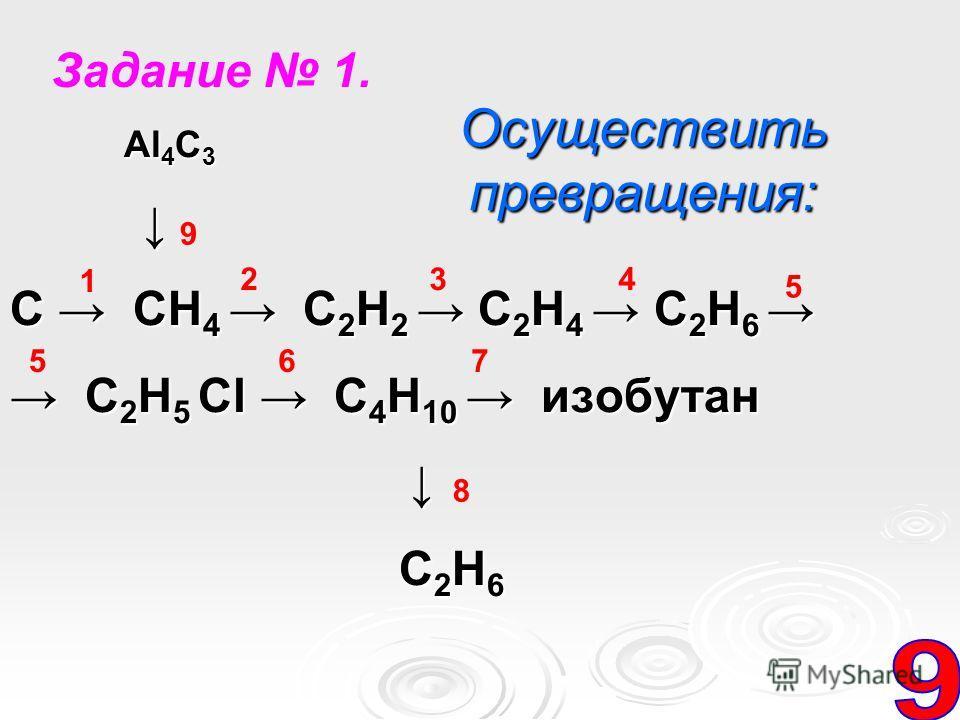 Al 4 C 3 Al 4 C 3 C CH 4 C 2 H 2 C 2 H 4 C 2 H 6 C CH 4 C 2 H 2 C 2 H 4 C 2 H 6 C 2 H 5 Cl C 4 H 10 изобутан C 2 H 5 Cl C 4 H 10 изобутан C 2 H 6 C 2 H 6 Осуществить превращения: 1 65 9 432 7 8 5 Задание 1.