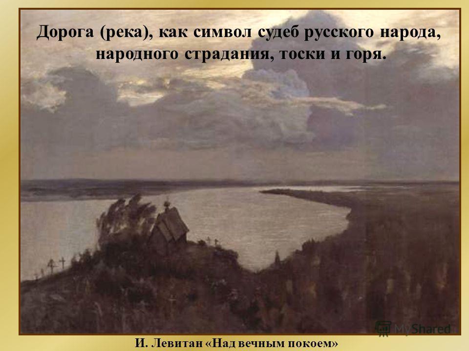 И. Левитан «Над вечным покоем» Дорога (река), как символ судеб русского народа, народного страдания, тоски и горя.