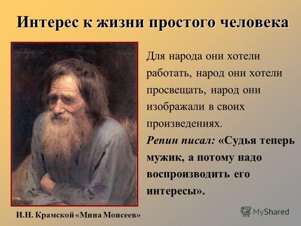 Интерес к жизни простого человека Для народа они хотели работать, народ они хотели просвещать, народ они изображали в своих произведениях. Репин писал: «Судья теперь мужик, а потому надо воспроизводить его интересы». И.Н. Крамской «Мина Моисеев»