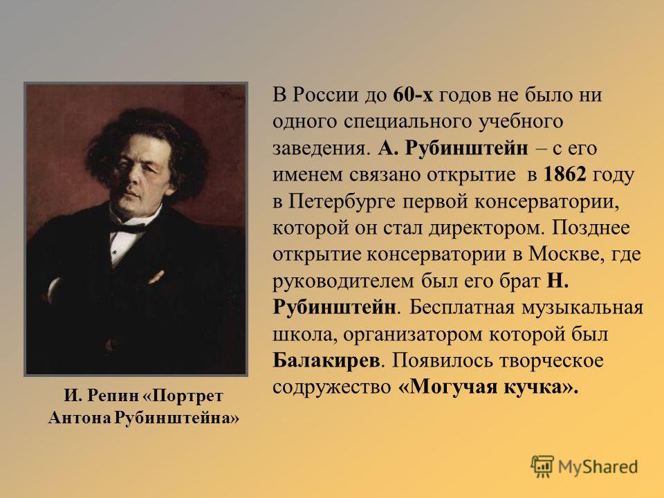 В России до 60-х годов не было ни одного специального учебного заведения. А. Рубинштейн – с его именем связано открытие в 1862 году в Петербурге первой консерватории, которой он стал директором. Позднее открытие консерватории в Москве, где руководите