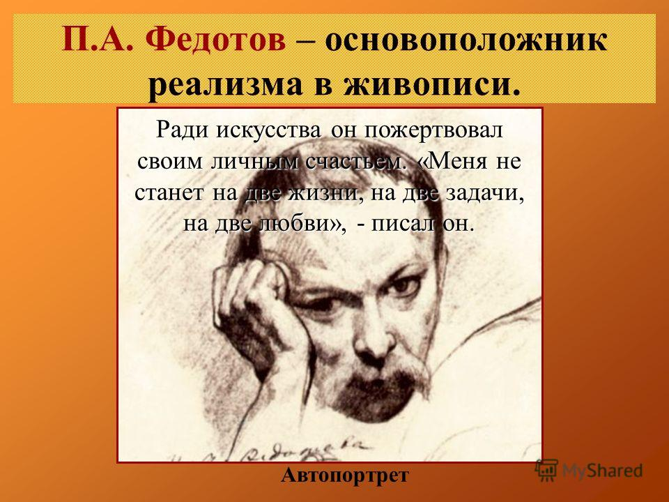 П.А. Федотов – основоположник реализма в живописи. Автопортрет Ради искусства он пожертвовал своим личным счастьем. «Меня не станет на две жизни, на две задачи, на две любви», - писал он.