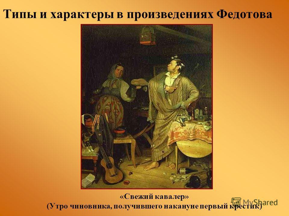 Типы и характеры в произведениях Федотова «Свежий кавалер» (Утро чиновника, получившего накануне первый крестик)