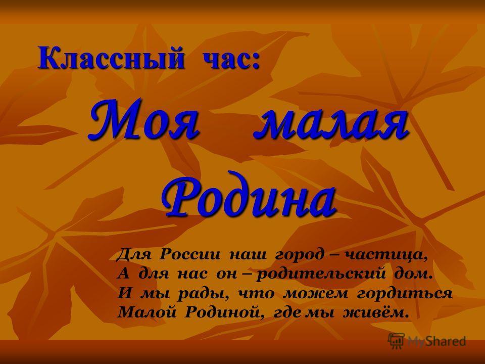 Классный час: Моя малая Родина Для России наш город – частица, А для нас он – родительский дом. И мы рады, что можем гордиться Малой Родиной, где мы живём.