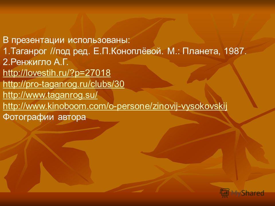 В презентации использованы: 1.Таганрог //под ред. Е.П.Коноплёвой. М.: Планета, 1987. 2.Ренжигло А.Г. http://lovestih.ru/?p=27018 http://pro-taganrog.ru/clubs/30 http://www.taganrog.su/ http://www.kinoboom.com/o-persone/zinovij-vysokovskij Фотографии