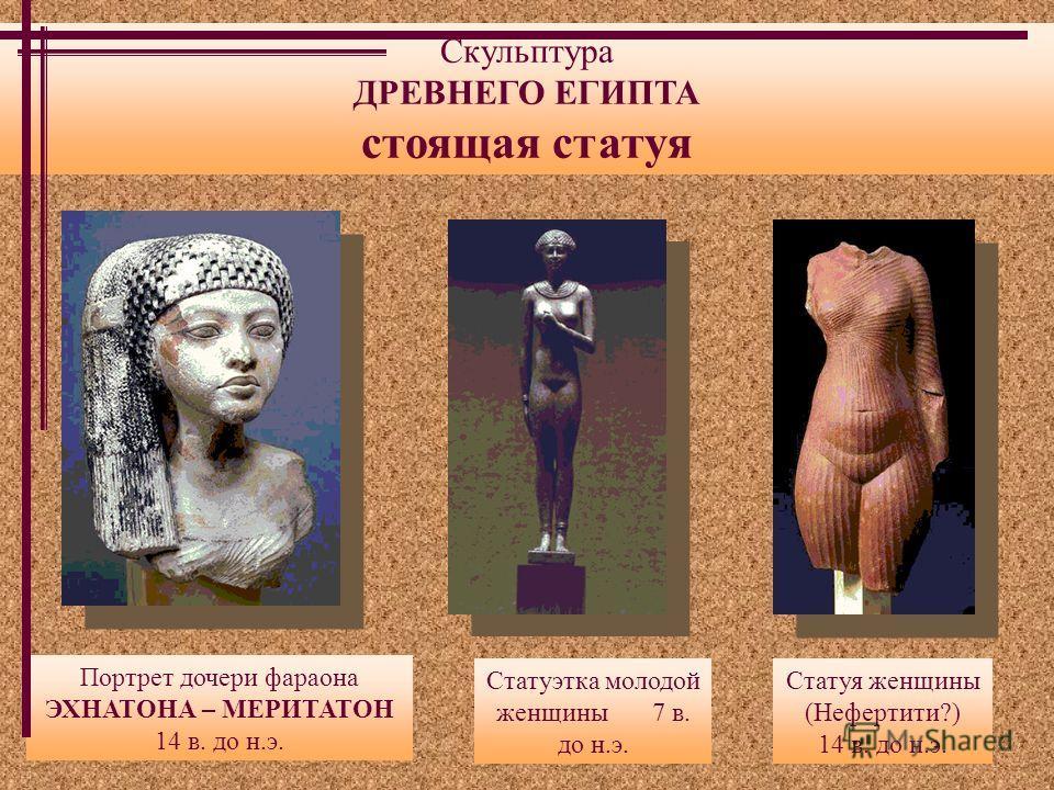 Скульптура ДРЕВНЕГО ЕГИПТА стоящая статуя Статуэтка молодой женщины 7 в. до н.э. Статуя женщины (Нефертити?) 14 в. до н.э. Портрет дочери фараона ЭХНАТОНА – МЕРИТАТОН 14 в. до н.э.