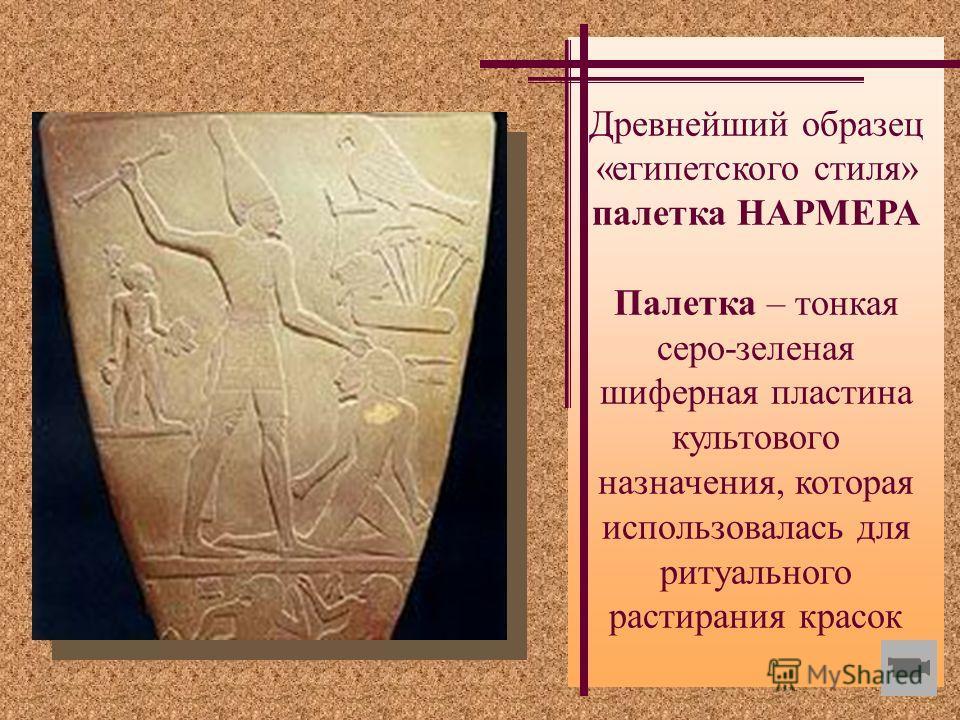 Древнейший образец «египетского стиля» палетка НАРМЕРА Палетка – тонкая серо-зеленая шиферная пластина культового назначения, которая использовалась для ритуального растирания красок
