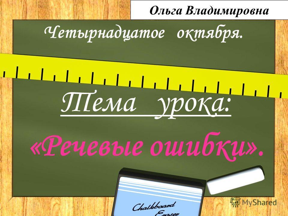 Четырнадцатое октября. Тема урока: «Речевые ошибки». Ольга Владимировна