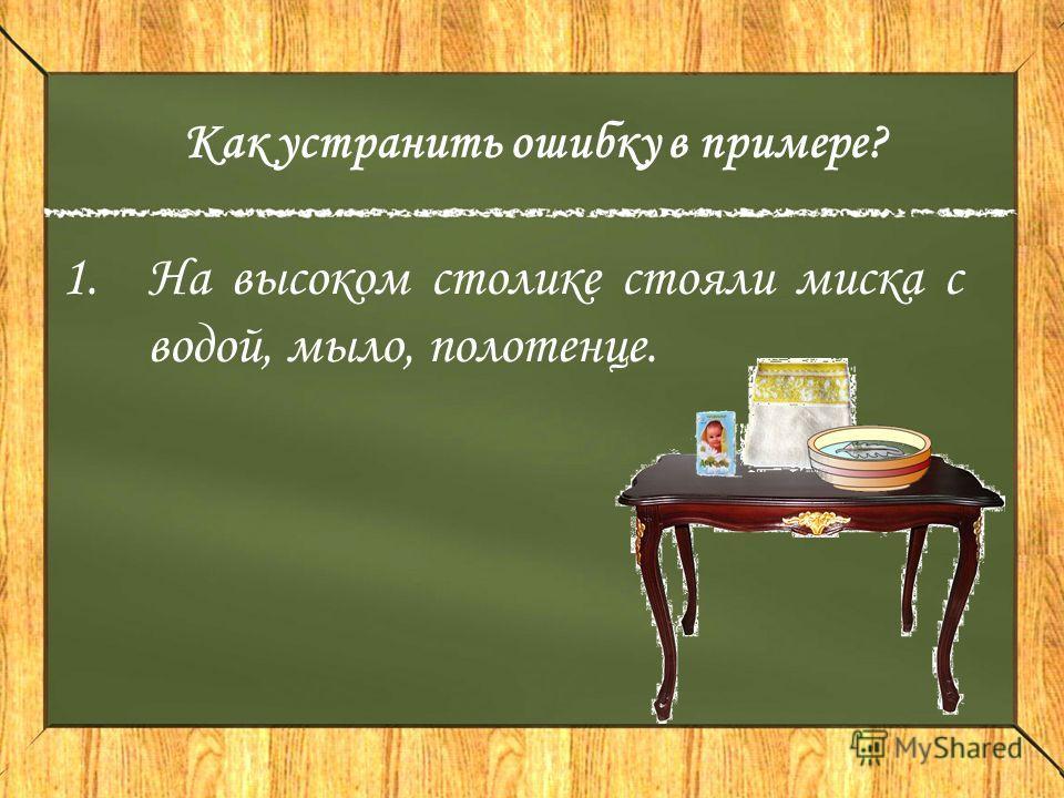 Как устранить ошибку в примере? 1.На высоком столике стояли миска с водой, мыло, полотенце.