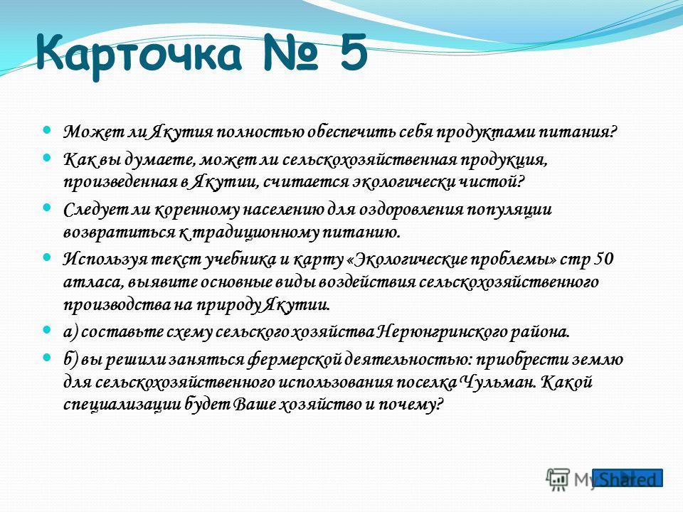Карточка 5 Может ли Якутия полностью обеспечить себя продуктами питания? Как вы думаете, может ли сельскохозяйственная продукция, произведенная в Якутии, считается экологически чистой? Следует ли коренному населению для оздоровления популяции возврат